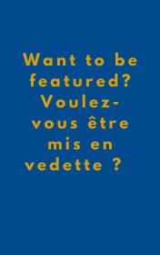 Want to be featured? Voulez-vous être mis en vedette?